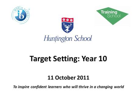 Target Setting: Year 10 11 October 2011 To inspire confident learners who will thrive in a changing world.
