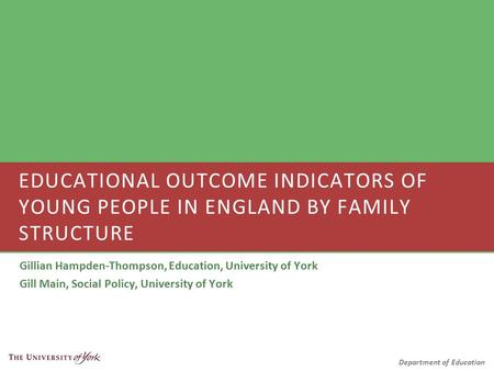 Department of Education Gillian Hampden-Thompson, Education, University of York Gill Main, Social Policy, University of York EDUCATIONAL OUTCOME INDICATORS.