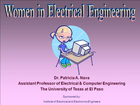 Sponsored by: Institute of Electrical and Electronics Engineers Dr. Patricia A. Nava Assistant Professor of Electrical & Computer Engineering The University.