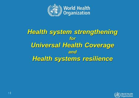 1 |1 | Health system strengthening for Universal Health Coverage and Health systems resilience Health system strengthening for Universal Health Coverage.