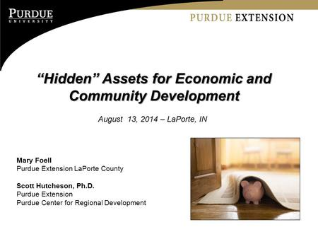 """Hidden"" Assets for Economic and Community Development August 13, 2014 – LaPorte, IN Mary Foell Purdue Extension LaPorte County Scott Hutcheson, Ph.D."