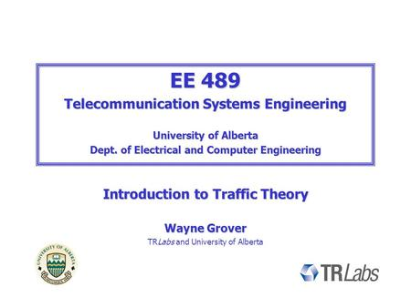 EE 489 Telecommunication Systems Engineering University of Alberta Dept. of Electrical and Computer Engineering Introduction to Traffic Theory Wayne Grover.