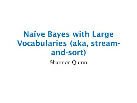 Naïve Bayes with Large Vocabularies (aka, stream- and-sort) Shannon Quinn.