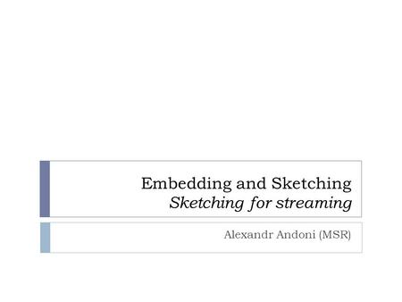 Embedding and Sketching Sketching for streaming Alexandr Andoni (MSR)