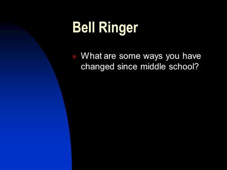 Bell Ringer What are some ways you have changed since middle school?