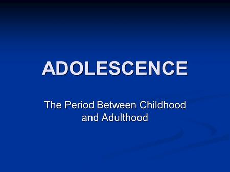 ADOLESCENCE The Period Between Childhood and Adulthood.