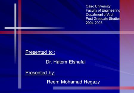 Cairo University Faculty of Engineering Depatment of Arch. Post Graduate Studies 2004-2005 Presented to : Dr. Hatem Elshafai Presented by: Reem Mohamad.