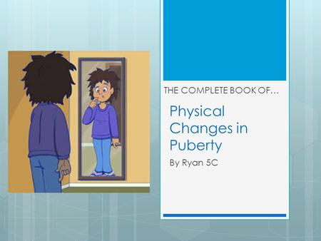 Physical Changes in Puberty By Ryan 5C THE COMPLETE BOOK OF…