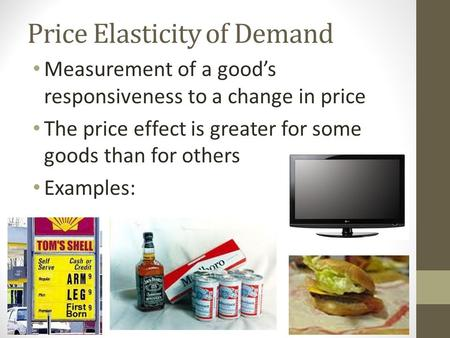 Price Elasticity of Demand Measurement of a good's responsiveness to a change in price The price effect is greater for some goods than for others Examples: