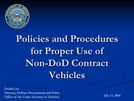 Policies and Procedures for Proper Use of Non-DoD Contract Vehicles July 13, 2004 Deidre Lee Director, Defense Procurement and Policy Office of the Under.