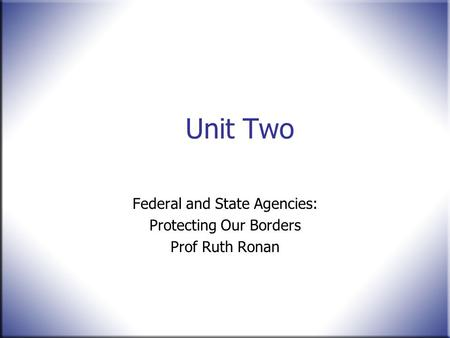Unit Two Federal and State Agencies: Protecting Our Borders Prof Ruth Ronan.
