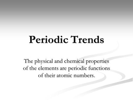 Periodic Trends The physical and chemical properties of the elements are periodic functions of their atomic numbers.