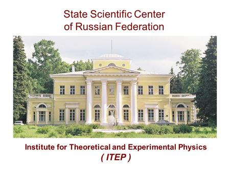 State Scientific Center of Russian Federation Institute for Theoretical and Experimental Physics ( ITEP )