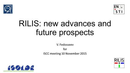 RILIS: new advances and future prospects V. Fedosseev for ISCC meeting 10 November 2015.