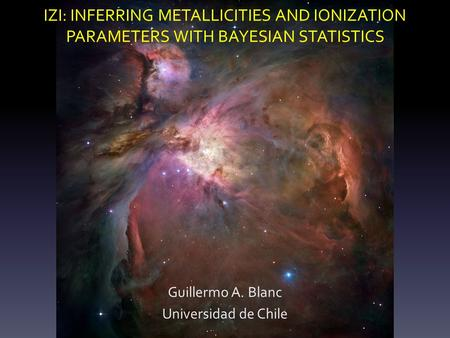 IZI: INFERRING METALLICITIES AND IONIZATION PARAMETERS WITH BAYESIAN STATISTICS Guillermo A. Blanc Universidad de Chile.
