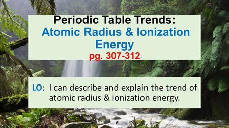 Periodic Table Trends: Atomic Radius & Ionization Energy pg. 307-312 LO: I can describe and explain the trend of atomic radius & ionization energy.