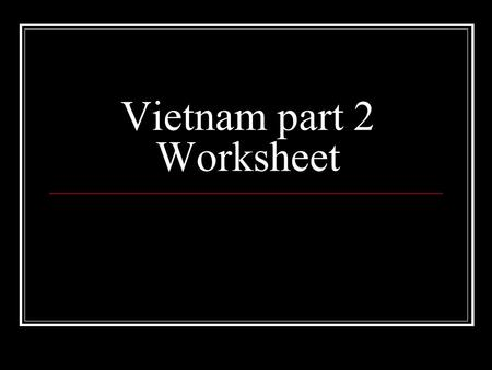 Vietnam part 2 Worksheet. Gulf of Tonkin Incident- U.S. ships fired upon. After a false second day of shooting, Congress gives LBJ power to use military.