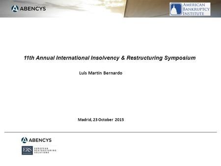 11th Annual International Insolvency & Restructuring Symposium Madrid, 23 October 2015 Luis Martín Bernardo.