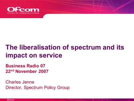 ©Ofcom The liberalisation of spectrum and its impact on service Business Radio 07 22 nd November 2007 Charles Jenne Director, Spectrum Policy Group.