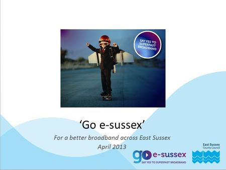 'Go e-sussex' For a better broadband across East Sussex April 2013.