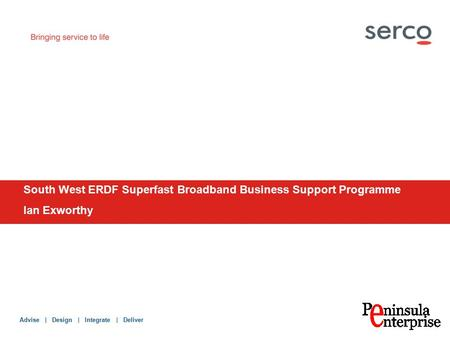 Advise | Design | Integrate | Deliver South West ERDF Superfast Broadband Business Support Programme Ian Exworthy.