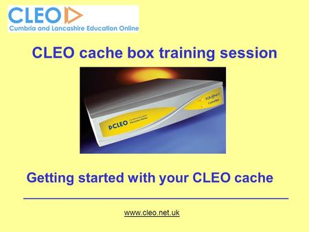 CLEO cache box training session Getting started with your CLEO cache www.cleo.net.uk.