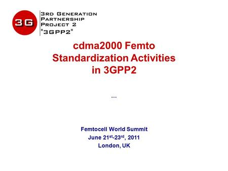 Cdma2000 Femto Standardization Activities in 3GPP2 … Femtocell World Summit June 21 st -23 rd, 2011 London, UK.