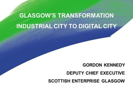 GLASGOW'S TRANSFORMATION INDUSTRIAL CITY TO DIGITAL CITY GORDON KENNEDY DEPUTY CHIEF EXECUTIVE SCOTTISH ENTERPRISE GLASGOW.