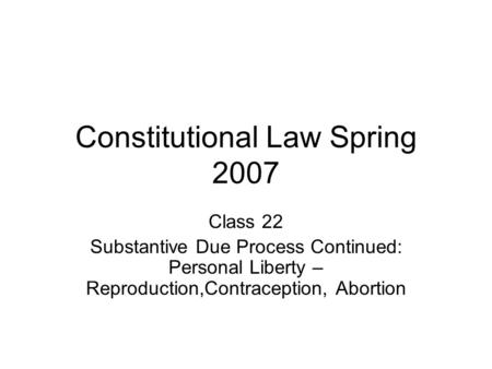 Constitutional Law Spring 2007 Class 22 Substantive Due Process Continued: Personal Liberty – Reproduction,Contraception, Abortion.