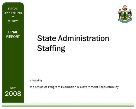 State Administration Staffing a report by the Office of Program Evaluation & Government Accountability FINAL REPORT May 2008 FISCAL OPPORTUNIT Y STUDY.