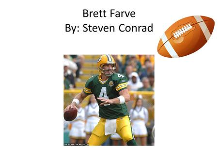 Brett Farve By: Steven Conrad Childhood Brett Farve was born on October 10 1969. Both of his parents were teachers at the Hancock North central High.