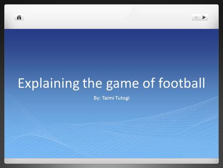 Explaining the game of football By: Taimi Tutogi.