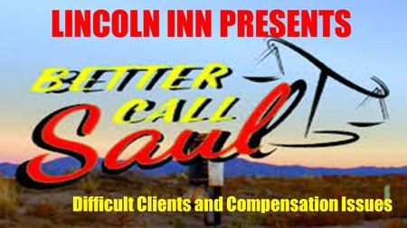 LINCOLN INN PRESENTS Difficult Clients and Compensation Issues.