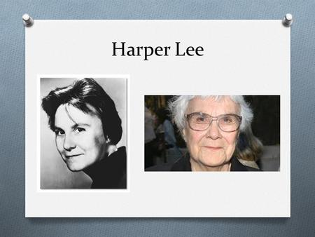 Harper Lee. Born: April 28, 1926 Monroeville, Alabama Youngest of 4 children A recluse Still alive at age 89 and living in Monroeville.
