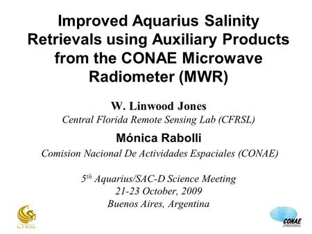 Improved Aquarius Salinity Retrievals using Auxiliary Products from the CONAE Microwave Radiometer (MWR) W. Linwood Jones Central Florida Remote Sensing.