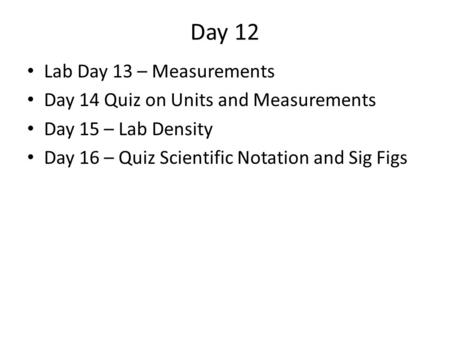 Day 12 Lab Day 13 – Measurements Day 14 Quiz on Units and Measurements Day 15 – Lab Density Day 16 – Quiz Scientific Notation and Sig Figs.