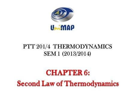 PTT 201/4 THERMODYNAMICS SEM 1 (2013/2014) 1. Objectives Introduce the second law of thermodynamics. Identify valid processes as those that satisfy both.