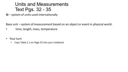 Units and Measurements Text Pgs. 32 - 35 SI – system of units used internationally Base unit – system of measurement based on an object or event in physical.