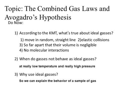 Do Now: 1)According to the KMT, what's true about ideal gasses? 2)When do gasses not behave as ideal gasses? 3)Why use ideal gasses? 1) move in random,