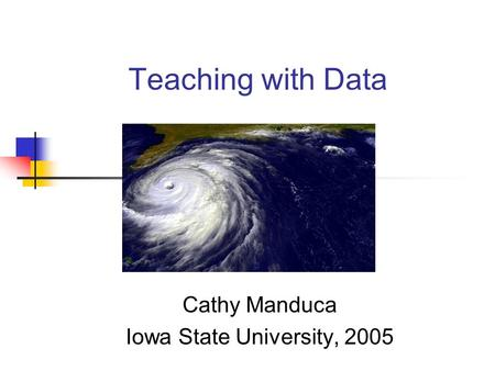 Teaching with Data Cathy Manduca Iowa State University, 2005.