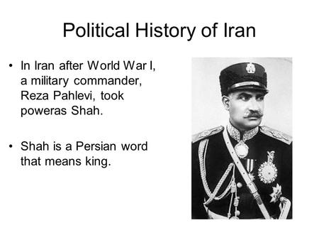 Political History of Iran In Iran after World War I, a military commander, Reza Pahlevi, took poweras Shah. Shah is a Persian word that means king.