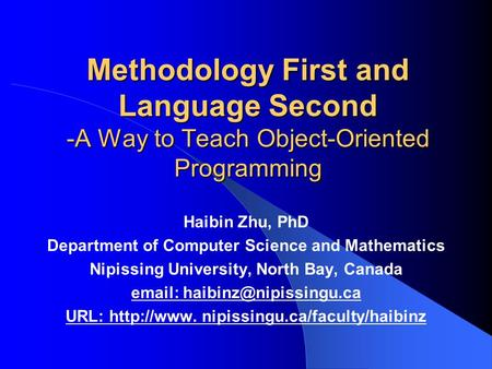 Methodology First and Language Second -A Way to Teach Object-Oriented Programming Haibin Zhu, PhD Department of Computer Science and Mathematics Nipissing.