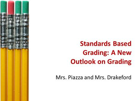 Standards Based Grading: A New Outlook on Grading Mrs. Piazza and Mrs. Drakeford.