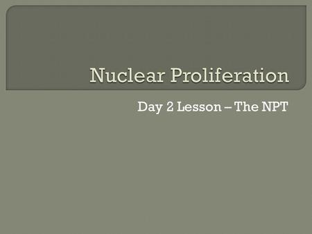 Day 2 Lesson – The NPT.  Students will differentiate between nuclear, biological, and chemical weapons.  Students will explain the history and purpose.