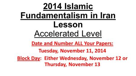 2014 Islamic Fundamentalism in Iran Lesson Accelerated Level Date and Number ALL Your Papers: Tuesday, November 11, 2014 Block Day: Either Wednesday, November.