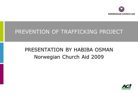 PREVENTION OF TRAFFICKING PROJECT PRESENTATION BY HABIBA OSMAN Norwegian Church Aid 2009.