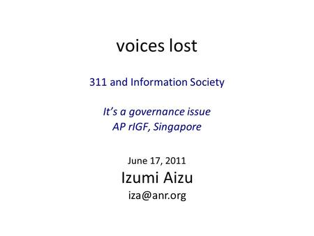 Voices lost 311 and Information Society It's a governance issue AP rIGF, Singapore June 17, 2011 Izumi Aizu