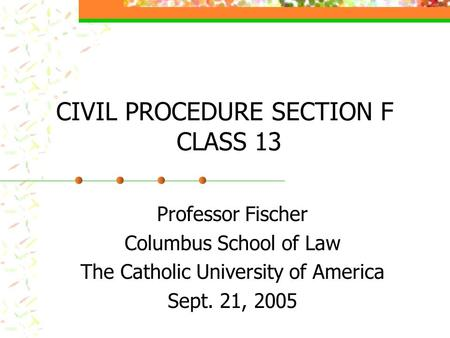 CIVIL PROCEDURE SECTION F CLASS 13 Professor Fischer Columbus School of Law The Catholic University of America Sept. 21, 2005.