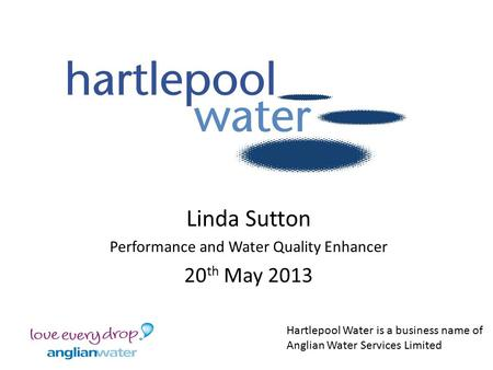 Linda Sutton Performance and Water Quality Enhancer 20 th May 2013 Hartlepool Water is a business name of Anglian Water Services Limited.