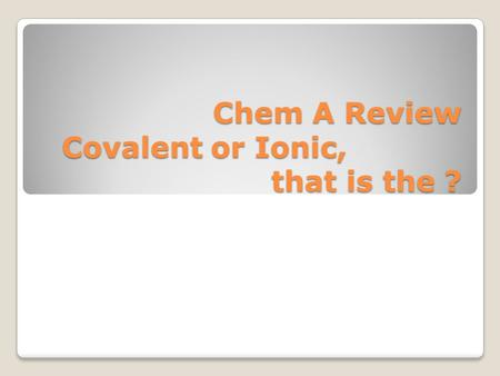 Chem A Review Covalent or Ionic, that is the ?. Ionic Compounds.